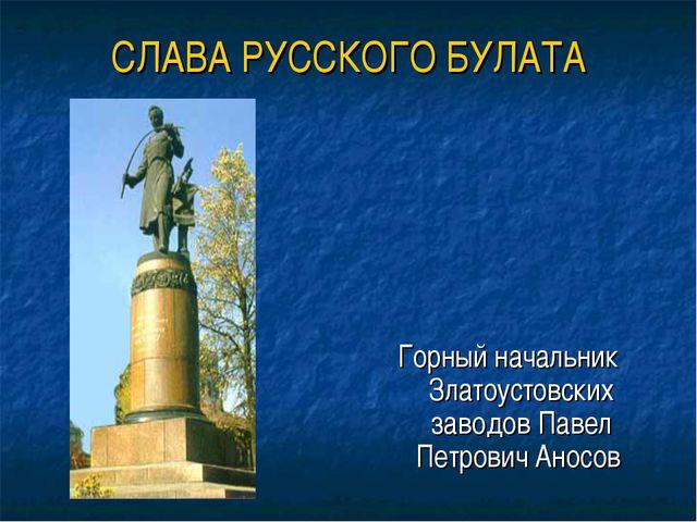 СЛАВА РУССКОГО БУЛАТА Горный начальник Златоустовских заводов Павел Петрович...
