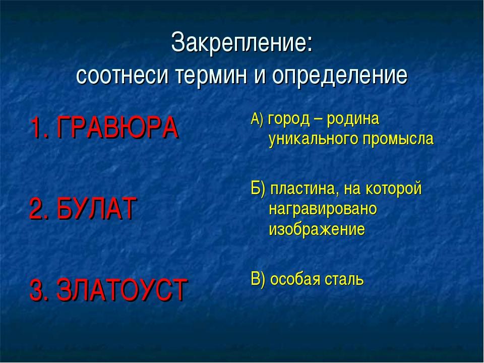 Закрепление: соотнеси термин и определение 1. ГРАВЮРА 2. БУЛАТ 3. ЗЛАТОУСТ А)...