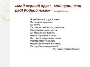 «Мой верный друг!.. Мой царь! Мой раб! Родной язык» - Валерий Брюсов Я люблю