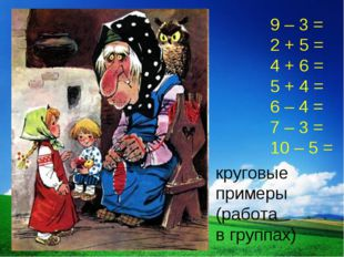9 – 3 = 2 + 5 = 4 + 6 = 5 + 4 = 6 – 4 = 7 – 3 = 10 – 5 = круговые примеры (ра
