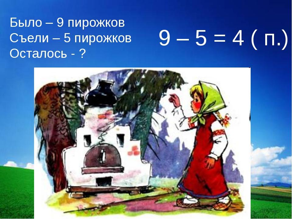 Было – 9 пирожков Съели – 5 пирожков Осталось - ? 9 – 5 = 4 ( п.)