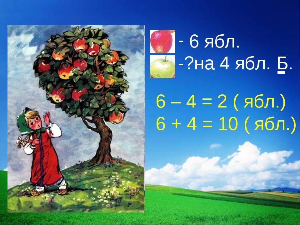 6 – 4 = 2 ( ябл.) 6 + 4 = 10 ( ябл.)