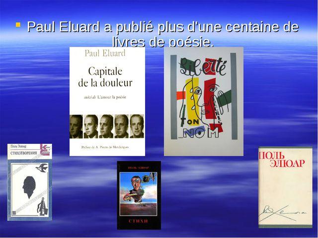 Paul Eluard a publié plus d'une centaine de livres de poésie.