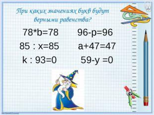 При каких значениях букв будут верными равенства? 78*b=78 96-p=96 85 : x=85 a