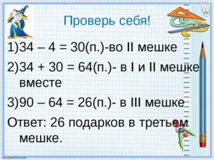 Проверь себя! 34 – 4 = 30(п.)-во II мешке 34 + 30 = 64(п.)- в I и II мешке вм