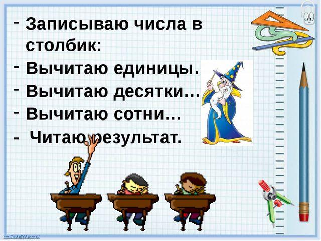 Записываю числа в столбик: Вычитаю единицы… Вычитаю десятки… Вычитаю сотни… -...