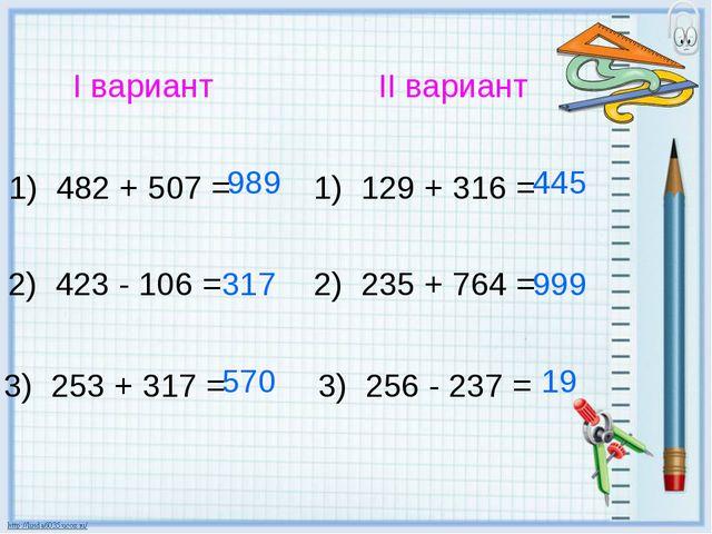 I вариант II вариант 1) 482 + 507 = 2) 423 - 106 = 3) 253 + 317 = 1) 129 + 31...