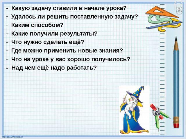 - Какую задачу ставили в начале урока? Удалось ли решить поставленную задачу?...