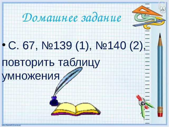 Домашнее задание С. 67, №139 (1), №140 (2), повторить таблицу умножения