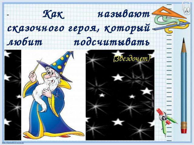 - Как называют сказочного героя, который любит подсчитывать звёзды? (Звездочет)