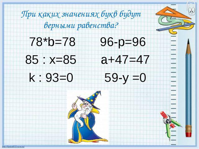 При каких значениях букв будут верными равенства? 78*b=78 96-p=96 85 : x=85 a...