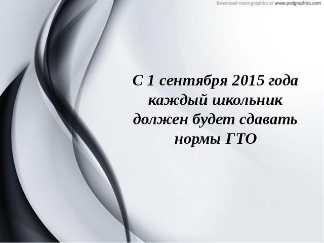 С 1 сентября 2015 года каждый школьник должен будет сдавать нормы ГТО