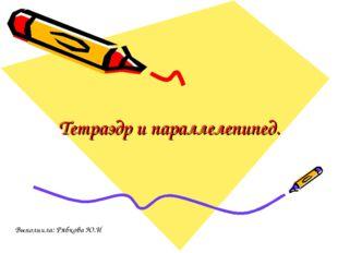 Тетраэдр и параллелепипед. Выполнила: Рябкова Ю.И
