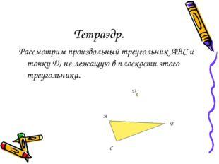 Тетраэдр. Рассмотрим произвольный треугольник АBC и точку D, не лежащую в пло