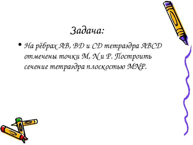 Задача: На рёбрах AB, BD и CD тетраэдра ABCD отмечены точки M, N и P. Построи...
