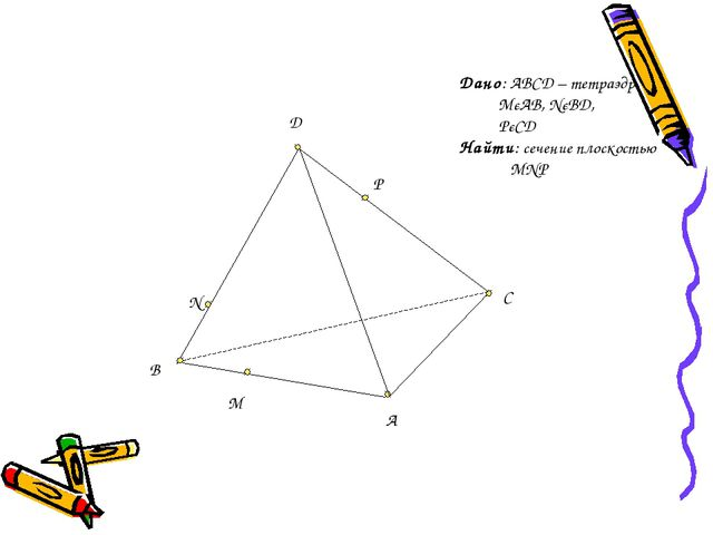 D C A B M N P Дано: ABCD – тетраэдр MєAB, NєBD, PєCD Найти: сечение плоскость...