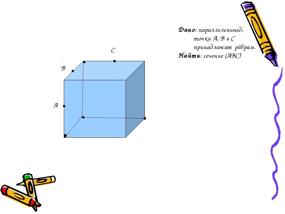 A B C Дано: параллелепипед, точки A, B и C принадлежат рёбрам. Найти: сечение...