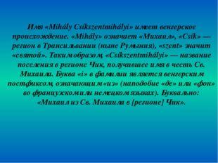 Имя «Mihály Csíkszentmihályi» имеет венгерское происхождение. «Mihály» означа