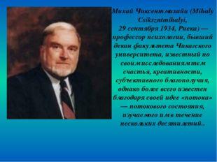 Михай Чиксентмихайи (Mihaly Csikszntmihalyi, 29 сентября 1934, Риека) — профе