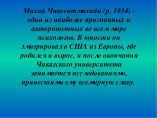 Михай Чиксентмихайи (р. 1934) - один из наиболее признанных и авторитетных во