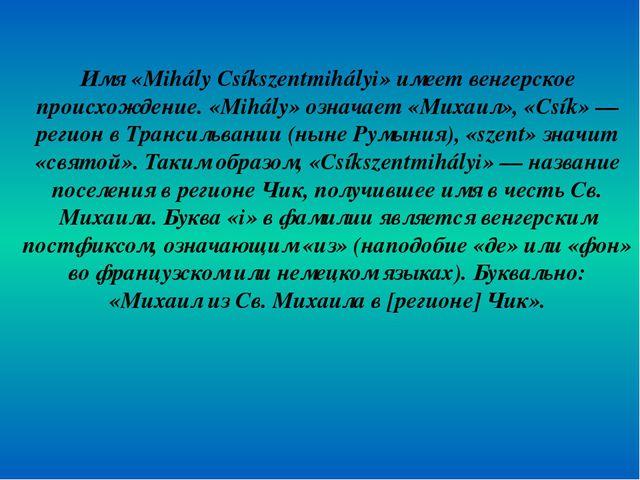 Имя «Mihály Csíkszentmihályi» имеет венгерское происхождение. «Mihály» означа...