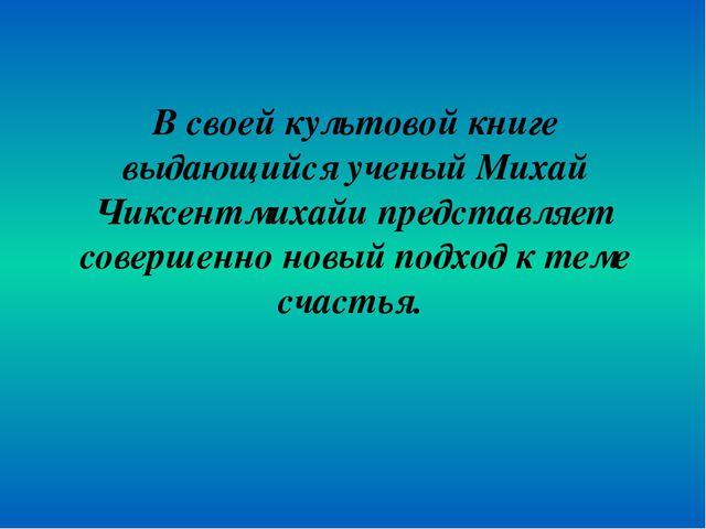 В своей культовой книге выдающийся ученый Михай Чиксентмихайи представляет со...