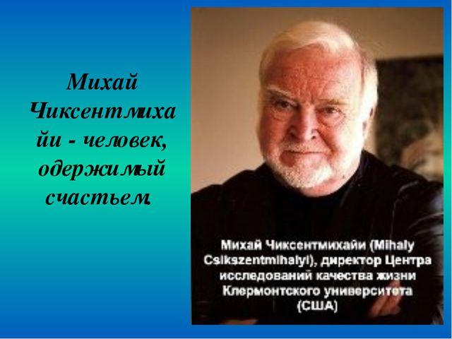 Михай Чиксентмихайи - человек, одержимый счастьем.
