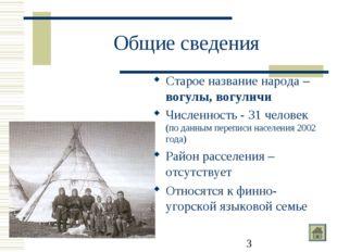 Общие сведения Старое название народа – вогулы, вогуличи Численность - 31 чел