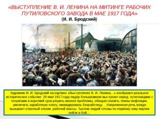 «ВЫСТУПЛЕНИЕ В. И. ЛЕНИНА НА МИТИНГЕ РАБОЧИХ ПУТИЛОВСКОГО ЗАВОДА В МАЕ 1917 Г