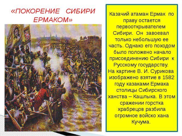 «ПОКОРЕНИЕ СИБИРИ ЕРМАКОМ» (В. И. Суриков) Казачий атаман Ермак по праву оста...