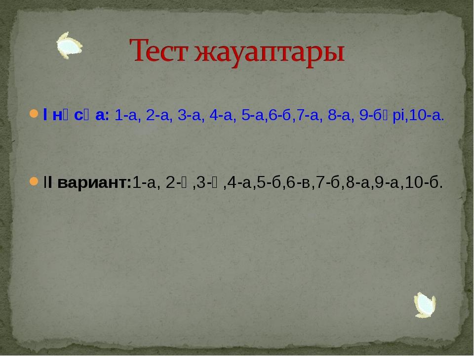 І нұсқа: 1-а, 2-а, 3-а, 4-а, 5-а,6-б,7-а, 8-а, 9-бәрі,10-а. ІІ вариант:1-а,...