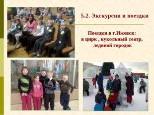 5.2. Экскурсии и поездки Поездки в г.Ижевск: в цирк , кукольный театр, ледяно