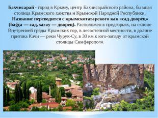 Бахчисарай - город в Крыму, центр Бахчисарайского района, бывшая столица Крым