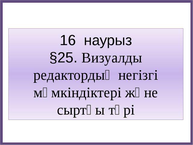 16 наурыз §25. Визуалды редактордың негізгі мүмкіндіктері және сыртқы түрі