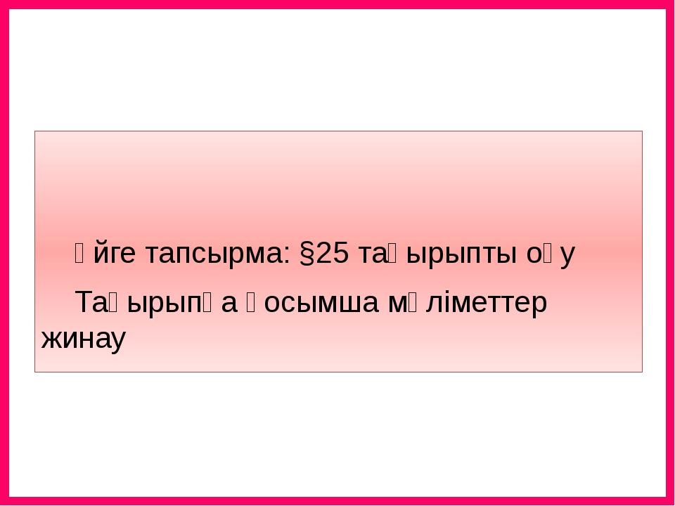 Үйге тапсырма: §25 тақырыпты оқу Тақырыпқа қосымша мәліметтер жинау