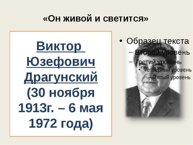 «Он живой и светится» Виктор Юзефович Драгунский (30 ноября 1913г. – 6 мая 19...