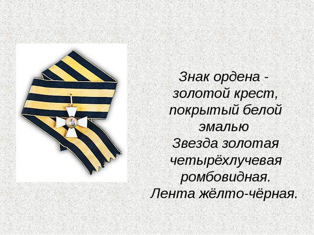 Знак ордена - золотой крест, покрытый белой эмалью Звезда золотая четырёхлуче...
