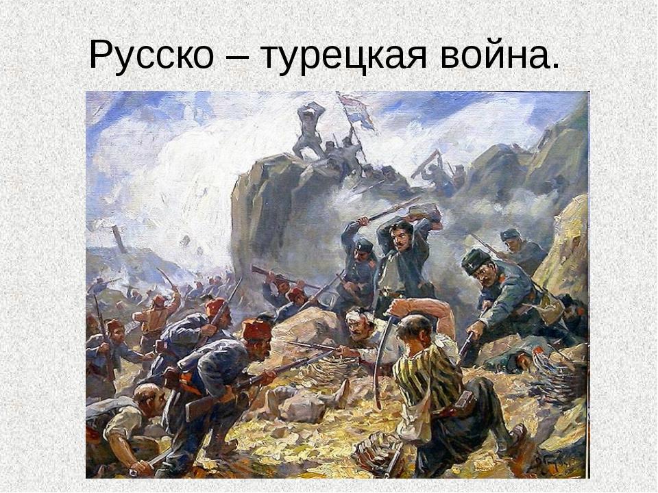 Русско – турецкая война.