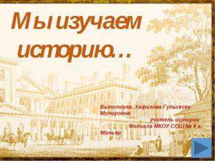 Мы изучаем историю… Выполнила: Хафизова Гульсесек Мунировна учитель истории Ф