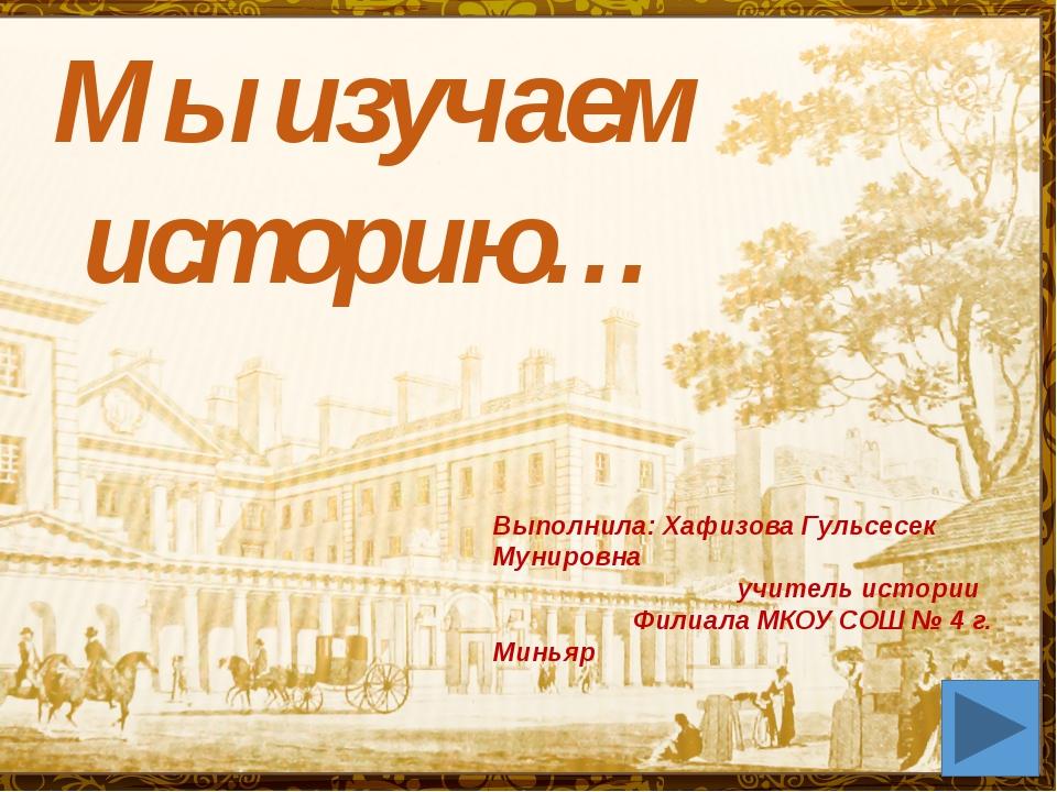 Мы изучаем историю… Выполнила: Хафизова Гульсесек Мунировна учитель истории Ф...