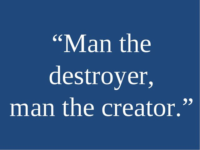 """""""Man the destroyer, man the creator."""""""