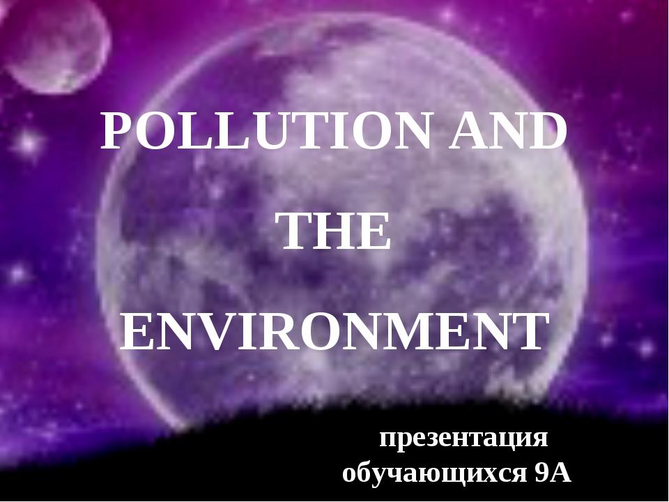 POLLUTION AND THE ENVIRONMENT презентация обучающихся 9А