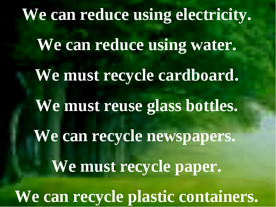 We can reduce using electricity. We can reduce using water. We must recycle...