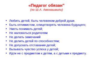 """«Педагог обязан"""" (по Ш.А. Амонашвили) Любить детей, быть человеком доброй душ"""