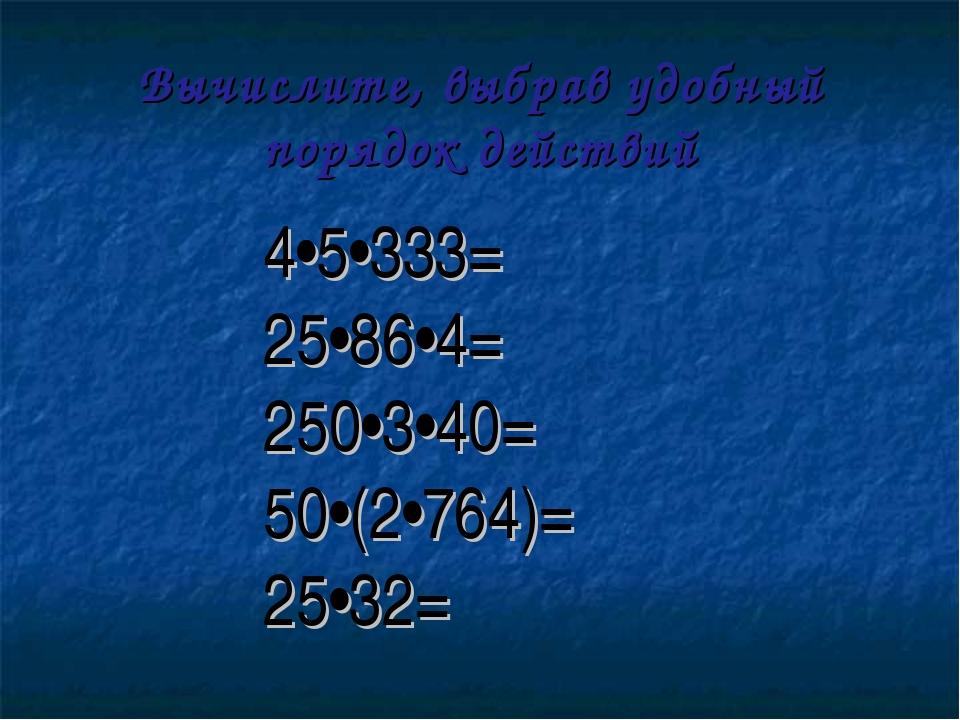 Вычислите, выбрав удобный порядок действий 4•5•333= 25•86•4= 250•3•40= 50•(2•...