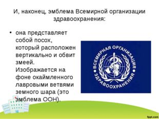И, наконец, эмблема Всемирной организации здравоохранения: она представляет с