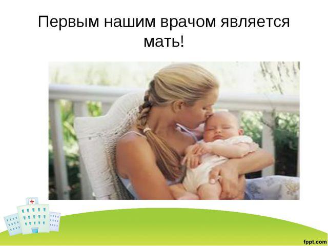 Первым нашим врачом является мать!
