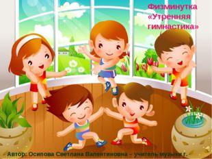 Физминутка «Утренняя гимнастика» Автор: Осипова Светлана Валентиновна – учите