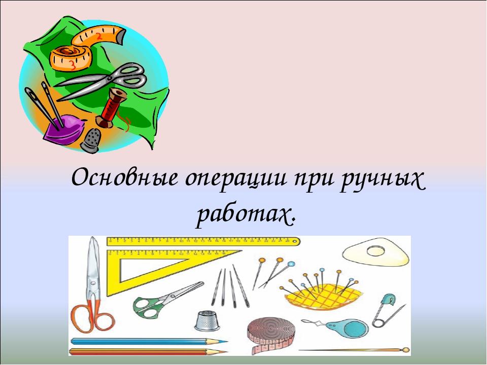 Основные операции при ручных работах.