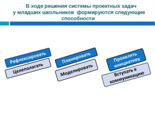В ходе решения системы проектных задач у младших школьников формируются сле